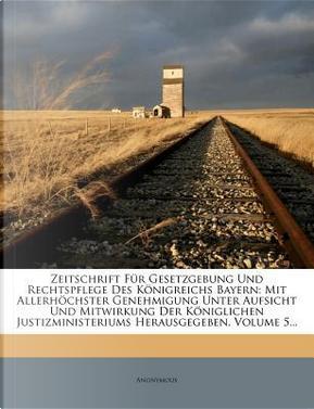 Zeitschrift für Gesetzgebung und Rechtspflege des Königreichs Bayern, fuenfter Band by ANONYMOUS
