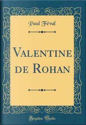 Valentine de Rohan (Classic Reprint) by Paul Feval