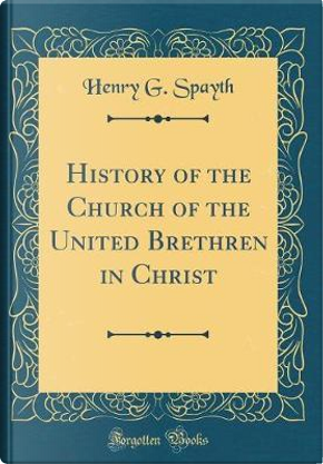 History of the Church of the United Brethren in Christ (Classic Reprint) by Henry G. Spayth