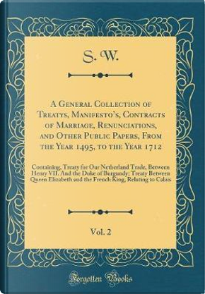 A General Collection of Treatys, Manifesto's, Contracts of Marriage, Renunciations, and Other Public Papers, From the Year 1495, to the Year 1712, ... Henry VII. And the Duke of Burgundy; Treaty B by S. W.