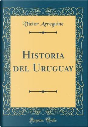 Historia del Uruguay (Classic Reprint) by Victor Arreguine