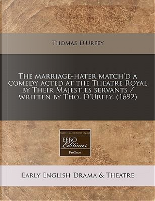The Marriage-Hater Match'd a Comedy Acted at the Theatre Royal by Their Majesties Servants / Written by Tho. D'Urfey. (1692) by Thomas D'Urfey