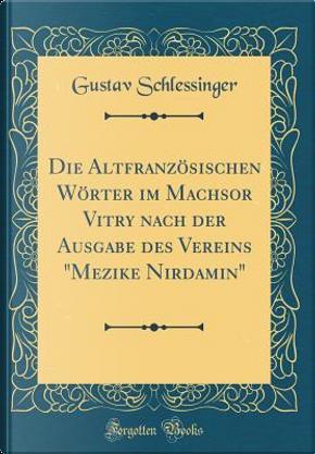 Die Altfranzösischen Wörter im Machsor Vitry nach der Ausgabe des Vereins Mezike Nirdamin (Classic Reprint) by Gustav Schlessinger