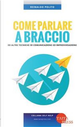 Come parlare a braccio e altre tecniche di comunicazione e improvvisazione by Reinaldo Polito