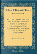 A Letter to the Right Hon. And Right Rev. The Lord Bishop of London, in Explanation of Some Statements Contained in a Letter by the Rev. W. Dodsworth (Classic Reprint) by Edward Bouverie Pusey