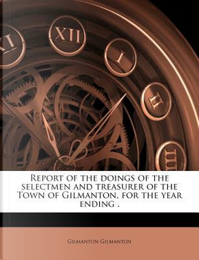 Report of the Doings of the Selectmen and Treasurer of the Town of Gilmanton, for the Year Ending by Gilmanton Gilmanton