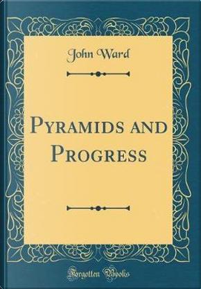 Pyramids and Progress (Classic Reprint) by John Ward