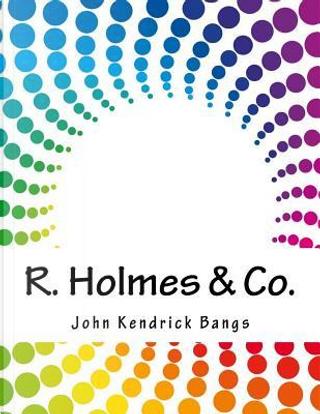 R. Holmes & Co. by John Kendrick Bangs