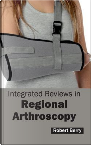 Integrated Reviews in Regional Arthroscopy by Robert Berry