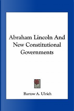 Abraham Lincoln and New Constitutional Governments by Bartow Adolphus Ulrich