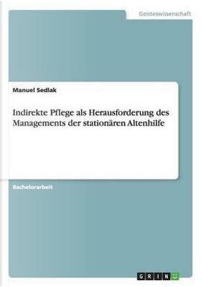 Indirekte Pflege als Herausforderung des Managements der stationären Altenhilfe by Manuel Sedlak