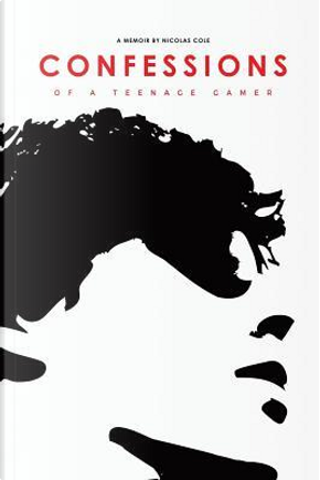 Confessions of a Teenage Gamer by Nicolas Cole