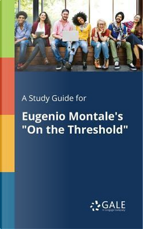 """A Study Guide for Eugenio Montale's """"On the Threshold"""" by Cengage Learning Gale"""
