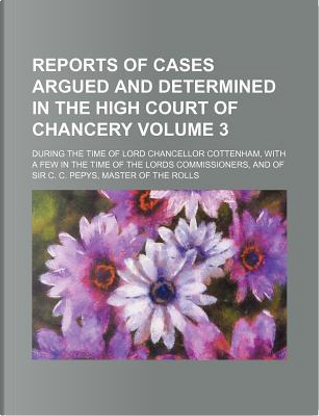 Reports of Cases Argued and Determined in the High Court of Chancery Volume 3; During the Time of Lord Chancellor Cottenham, with a Few in the Time of and of Sir C. C. Pepys, Master of the Rolls by Books Group