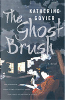 The Ghost Brush - Special Edition by Katherine Govier