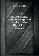 The Mathematical and Philosophical Works of the Right REV Volume 1 by John Wilkins