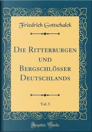 Die Ritterburgen und Bergschlösser Deutschlands, Vol. 5 (Classic Reprint) by Friedrich Gottschalck