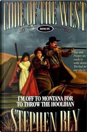 I'm Off to Montana for to Throw the Hoolihan by Stephen A. Bly