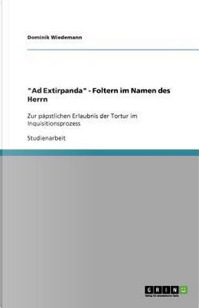 """""""Ad Extirpanda"""" - Foltern im Namen des Herrn by Dominik Wiedemann"""
