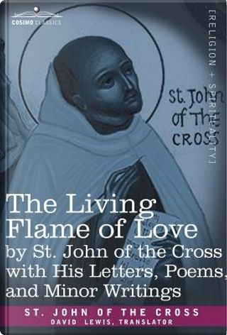 The Living Flame of Love by St. John of the Cross with His Letters, Poems, and Minor Writings by Saint John Of The Cross