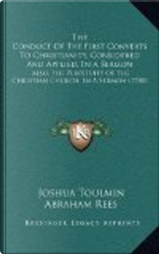 The Conduct of the First Converts to Christianity, Considered and Applied, in a Sermon by Joshua Toulmin