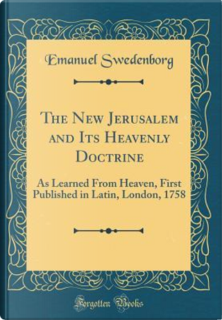 The New Jerusalem and Its Heavenly Doctrine by Emanuel Swedenborg
