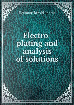 Electro-Plating and Analysis of Solutions by Herman Harold Reama