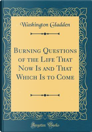 Burning Questions of the Life That Now Is and That Which Is to Come (Classic Reprint) by Washington Gladden