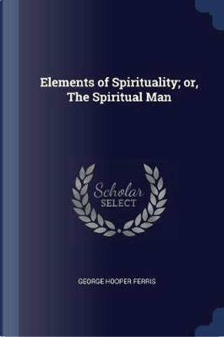 Elements of Spirituality; Or, the Spiritual Man by George Hooper Ferris