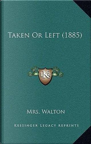 Taken or Left (1885) by Mrs Walton