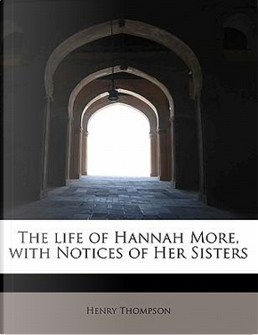 The life of Hannah More, with Notices of Her Sisters by Henry Thompson