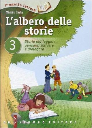 L'albero delle storie. Storie per leggere, pensare, scrivere e dialogare by Marisa Carlà