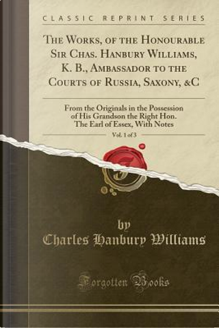 The Works, of the Honourable Sir Chas. Hanbury Williams, K. B., Ambassador to the Courts of Russia, Saxony, &C, Vol. 1 of 3 by Charles Hanbury Williams