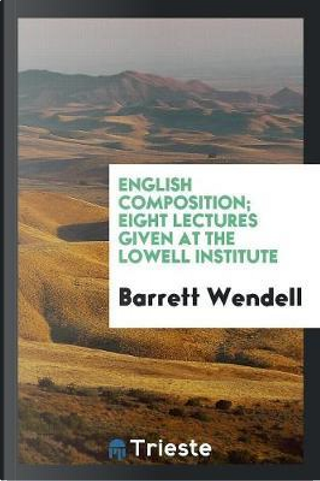 English Composition; Eight Lectures Given at the Lowell Institute by Barrett Wendell