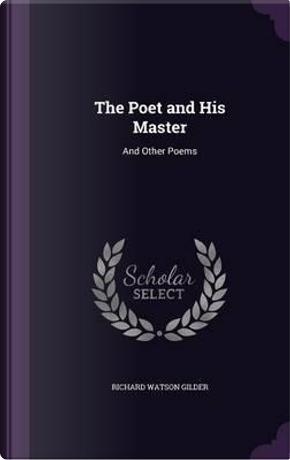The Poet and His Master, and Other Poems by Richard Watson Gilder
