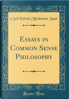 Essays in Common Sense Philosophy (Classic Reprint) by Cyril Edwin Mitchinson Joad