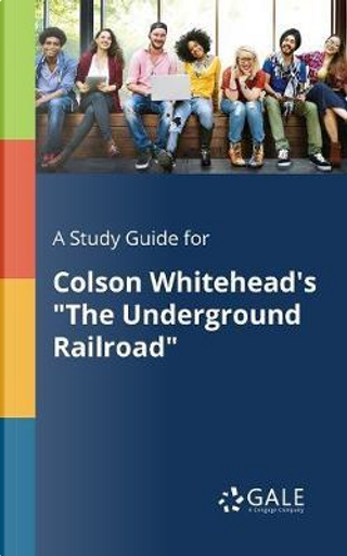 """A Study Guide for Colson Whitehead's """"The Underground Railroad"""" by Cengage Learning Gale"""