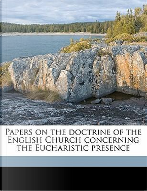 Papers on the Doctrine of the English Church Concerning the Eucharistic Presence by Nathanial Dimock