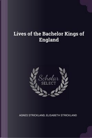 Lives of the Bachelor Kings of England by Agnes Strickland