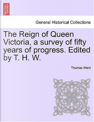The Reign of Queen Victoria, a survey of fifty years of progress. Edited by T. H. W. Vol. I by Thomas Ward