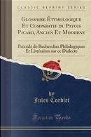 Glossaire Étymologique Et Comparatif du Patois Picard, Ancien Et Moderne by Jules Corblet