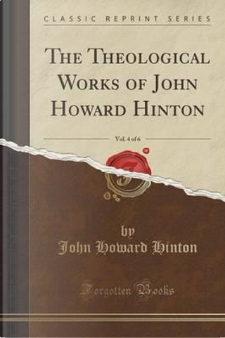 The Theological Works of John Howard Hinton, Vol. 4 of 6 (Classic Reprint) by John Howard Hinton