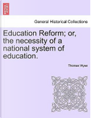 Education Reform; or, the necessity of a national system of education. by Thomas Wyse