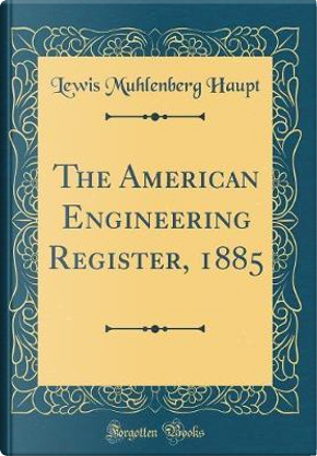 The American Engineering Register, 1885 (Classic Reprint) by Lewis Muhlenberg Haupt