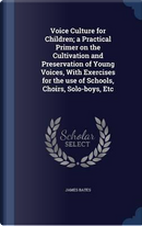 Voice Culture for Children; A Practical Primer on the Cultivation and Preservation of Young Voices, with Exercises for the Use of Schools, Choirs, Solo-Boys, Etc by James Bates