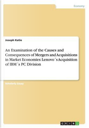 An Examination of the Causes and Consequences of Mergers and Acquisitions in Market Economies by Joseph Katie