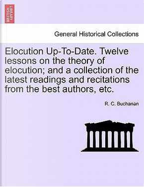 Elocution Up-To-Date. Twelve lessons on the theory of elocution; and a collection of the latest readings and recitations from the best authors, etc. by R. C. Buchanan