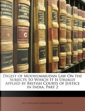 Digest of Moohummudan Law on the Subjects to Which It Is Usually Applied by British Courts of Justice in India, Part 2 by Neil Benjamin Edmonstone Baillie