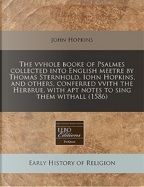The Vvhole Booke of Psalmes Collected Into English Meetre by Thomas Sternhold, Iohn Hopkins, and Others, Conferred Vvith the Herbrue, with Apt Notes to Sing Them Withall (1586) by John Hopkins