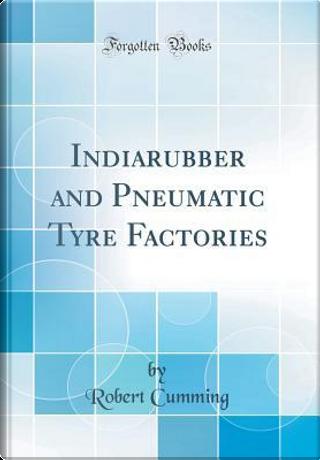 Indiarubber and Pneumatic Tyre Factories (Classic Reprint) by Robert Cumming